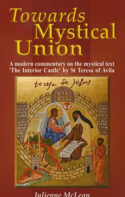 Towards Mystical Union: A Modern Commentary on the Mystical Text 'the Interior Castle' by St Teresa of Avila (Paperback)