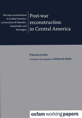Post-War Reconstruction in Central America: Lessons from El Salvador, Guatemala and Nicaragua - Oxfam Working Papers (Paperback)