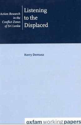 Listening to the Displaced: Action Research in the Conflict Zones of Sri Lanka - Oxfam Working Papers (Paperback)