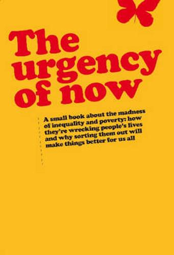 The Urgency of Now: A Small Book About the Madness of Inequality and Poverty: How They're Wrecking People's Lives and Why Doing Something About Them Will Make Things Better for Us All (Paperback)