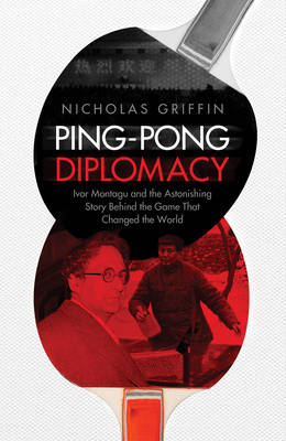 Ping Pong Diplomacy: Ivor Montagu and the Astonishing Story Behind the Game That Changed the World (Hardback)