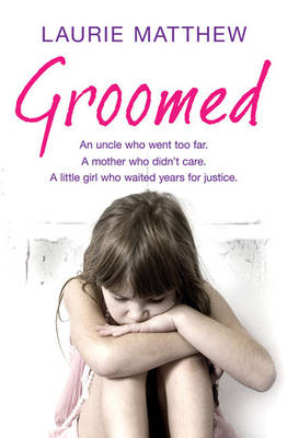 Groomed: An Uncle Who Went Too Far. A Mother Who Didn't Care. A Little Girl Who Waited for Justice. (Paperback)