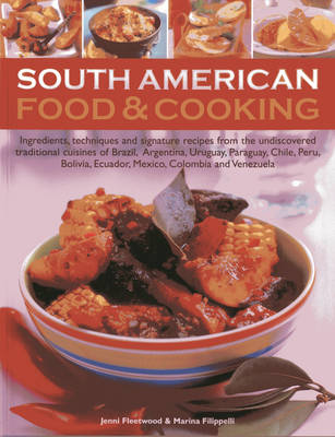 South American Food & Cooking: Ingredients, Techniques and Signature Recipes from the Undiscovered Traditional Cuisines of Brazil, Argentina, Uraguay, Paraguay, Chile, Peru, Bolivia, Ecuador, Mexico, Colombia and Venezuela (Paperback)