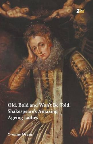 Old, Bold and Won't be Told: Shakespeare's Amazing Ageing Ladies (Paperback)