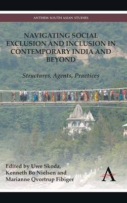 Navigating Social Exclusion and Inclusion in Contemporary India and Beyond: Structures, Agents, Practices - Anthem South Asian Studies (Hardback)