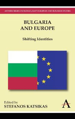 Bulgaria and Europe: Shifting Identities - Anthem Series on Russian, East European and Eurasian Studies (Paperback)
