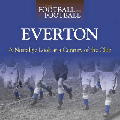 When Football Was Football: Everton: A Nostalgic Look at a Century of the Club (Hardback)