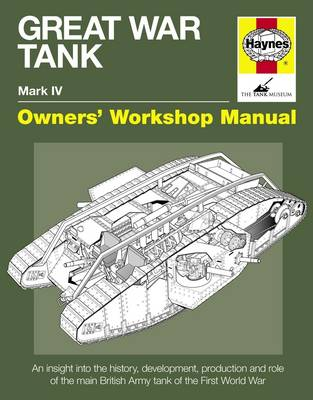 Great War Tank Manual: An Insight into the History, Development, Production and Role of the Main British Army Tank of the First World War (Hardback)