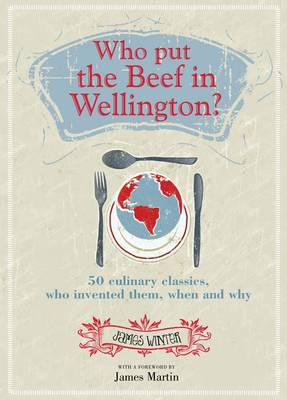 Who Put the Beef in Wellington?: 50 Culinary Classics, Who Invented Them, When and Why. Foreword by James Martin (Hardback)