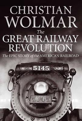The Great Railway Revolution: The Epic Story of the American Railroad (Hardback)