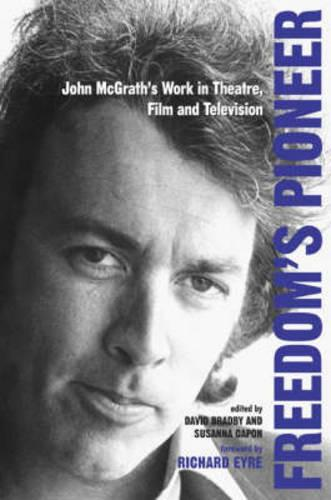 Freedom's Pioneer: John McGrath's Work in Theatre, Film and Television - Exeter Performance Studies (Paperback)