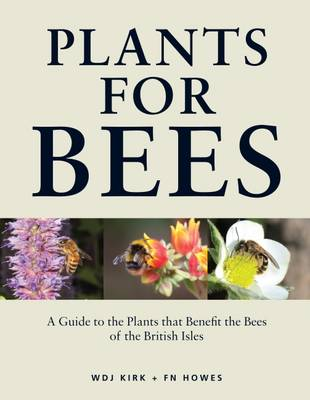 Plants for Bees: A Guide to the Plants That Benefit the Bees of the British Isles (Hardback)