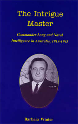 The Intrigue Master: Commander Long and Naval Intelligence in Australia, 1913-1945 (Hardback)