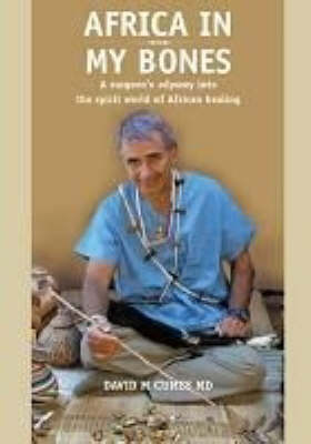 Africa in My Bones: A Surgeon's Odyssey into the Spirit World of African Healing (Paperback)