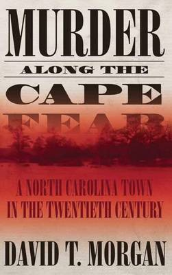 Murder Along the Cape Fear: A North Carolina Town in the Twentieth Century (Hardback)