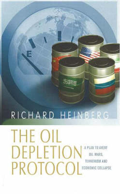 Oil Depletion Protocol: A Plan to Avert Oil Wars, Terrorism and Economic Collapse (Paperback)