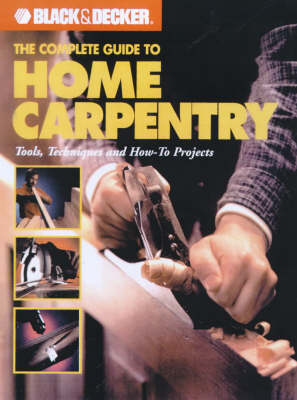 The Complete Guide to Home Carpentry: Tools, Techniques and How-to Projects - Black & Decker Home Improvement Library (Paperback)