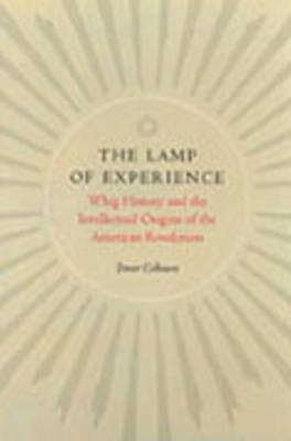 The Lamp of Experience: Whig History and the Intellectual Origins of the American Revolution (Hardback)