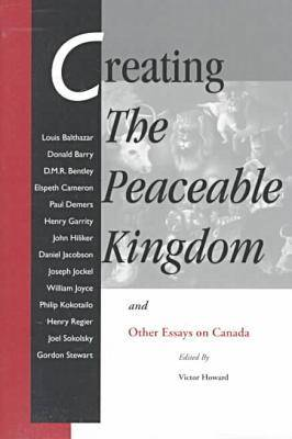 Creating the Peaceable Kingdom: And Other Essays on Canada (Paperback)