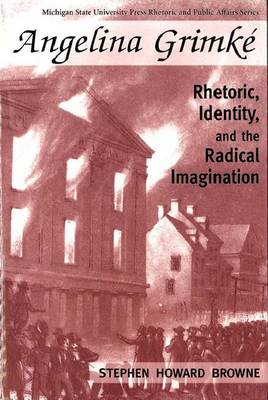 Angelina Grimke: Rhetoric, Identity and the Radical Imagination - Rhetoric and Public Affairs Series (Hardback)