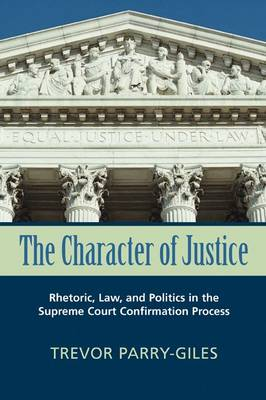 The Character of Justice: Rhetoric, Law and Politics in the Supreme Court Confirmation Process - Rhetoric and Public Affairs Series (Hardback)