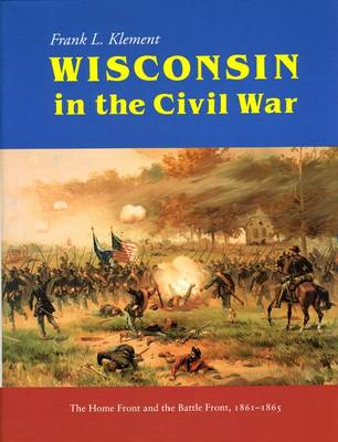 Wisconsin in the Civil War: Home Front and the Battle Front, 1861-1865 (Hardback)