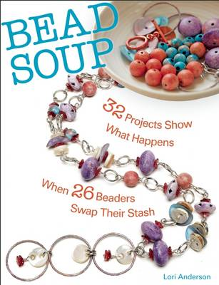 Bead Soup: 32 Projects Show What Happens When 26 Beaders Swap Their Stash (Paperback)
