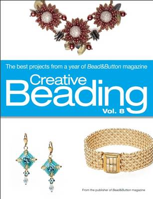Creative Beading: v.8: The Best Projects from a Year of Bead&Button Magazine (Hardback)