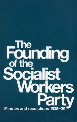 The Founding of the Socialist Workers' Party: Minutes and Resolutions, 1938-39 (Paperback)