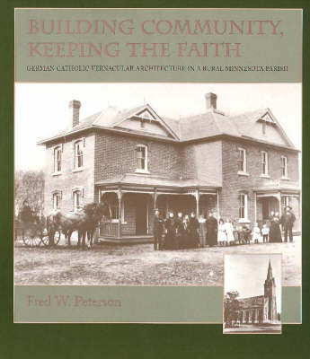 Building Community, Keeping the Faith: German Catholic Vernacular Architecture in a Rural Minnesota Parish (Paperback)