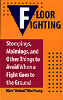 Floor Fighting: Stompings, Maimings and Other Things to Avoid When a Fight Goes to the Ground (Paperback)