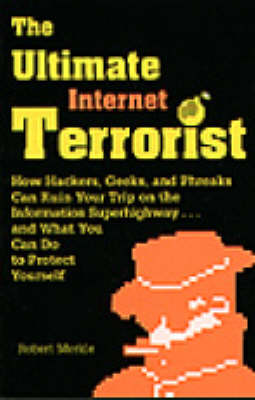 The Ultimate Internet Terrorist: How Hackers, Geeks and Phreaks Can Ruin Your Trip on the Information Superhighway...and What You Can Do to Protect Yourself (Paperback)