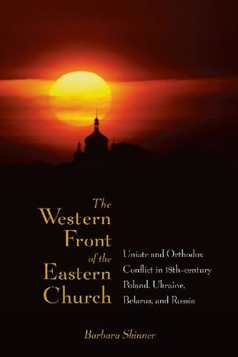 The Western Front of the Eastern Church: Uniate and Orthodox Conflict in Eighteenth-century Poland, Ukraine, Belarus, and Russia (Hardback)