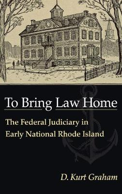 To Bring Law Home: The Federal Judiciary in Early National Rhode Island (Hardback)