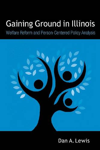 Gaining Ground in Illinois: Welfare Reform and Person-centered Policy Analysis (Hardback)