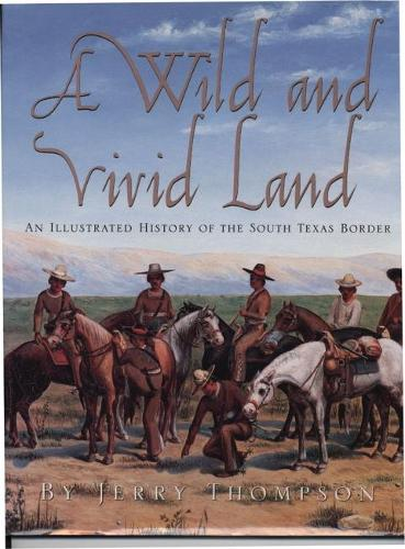 A Wild and Vivid Land: An Illustrated History of the South Texas Border (Paperback)