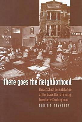 There Goes the Neighborhood: Rural School Consolidation at the Grass Roots in Early Twentieth-century Iowa (Hardback)