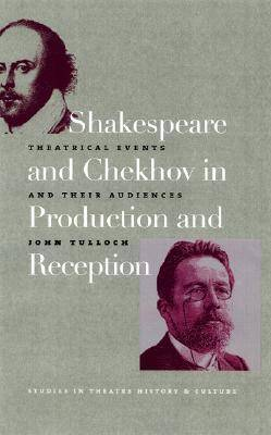 Shakespeare and Chekhov in Production & Reception: Theatrical Events and Their Audiences - Studies in Theatre History and Culture (Hardback)
