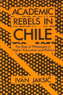 Academic Rebels in Chile: Role of Philosophy in Higher Education and Politics - SUNY Series in Latin American and Iberian Thought and Culture (Paperback)