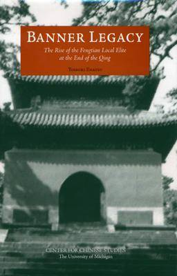 Banner Legacy: The Rise of the Fengtian Local Elite at the End of the Qing - Michigan Monographs in Chinese Studies (Hardback)
