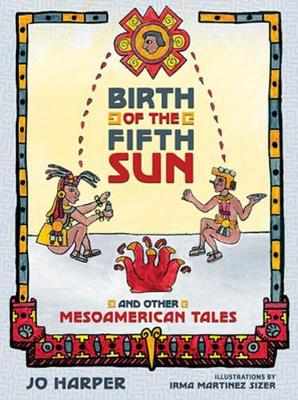 Birth of the Fifth Sun: And Other Mesoamerican Tales (Hardback)