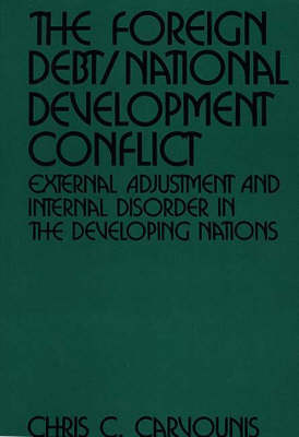 The Foreign Debt / National Development Conflict: External Adjustment and Internal Disorder in the Developing Nations (Hardback)