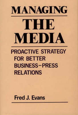 Managing the Media: Proactive Strategy for Better Business-Press Relations (Hardback)