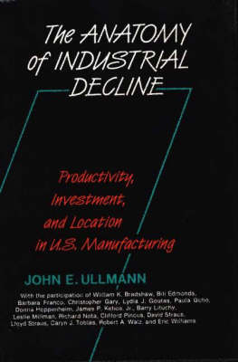 The Anatomy of Industrial Decline: Productivity, Investment and Location in United States Manufacturing (Hardback)