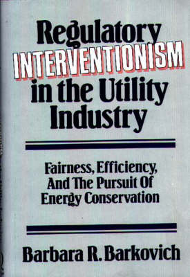 Regulatory Interventionism in the Utility Industry: Fairness, Efficiency and the Pursuit of Energy Conservation (Hardback)