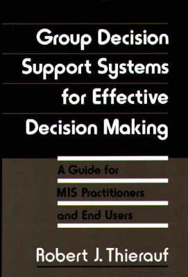 Group Decision Support Systems for Effective Decision Making: A Guide for M.I.S.Practitioners and End Users (Hardback)