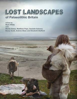 Cover Lost Landscapes of Palaeolithic Britain: The Contribution of Projects Funded by the Aggregates Levy Sustainability Fund 2002-2011