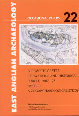 Norwich Castle: A Zooarchaeological Study Part III: Excavations and Historical Survey 1987-1998 - East Anglian Archaeology Occasional Paper No. 22 (Paperback)