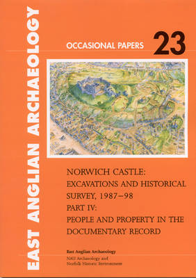 Norwich Castle: People and Property in the Documentary Record Pt. IV: Excavations and Historical Survey 1987-1998 - East Anglian Archaeology Occasional Paper No. 23 (Paperback)