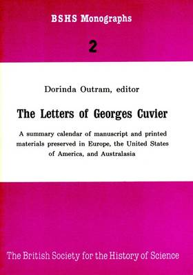 Letters of Georges Cuvier: A Summary Calendar of Manuscript and Printed Materials Presented in Europe, the United States of America, and Australasia - British Society for the History of Science Monographs No. 2 (Paperback)